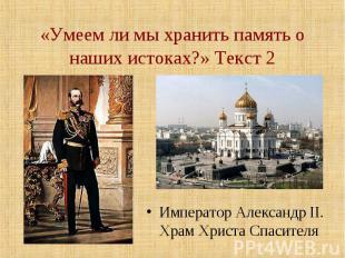 «Умеем ли мы хранить память о наших истоках?» Текст 2 Император Александр II. Хр