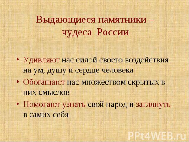 Выдающиеся памятники – чудеса России Удивляют нас силой своего воздействия на ум, душу и сердце человекаОбогащают нас множеством скрытых в них смысловПомогают узнать свой народ и заглянуть в самих себя