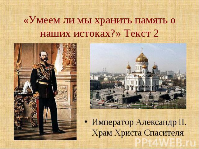 «Умеем ли мы хранить память о наших истоках?» Текст 2 Император Александр II. Храм Христа Спасителя