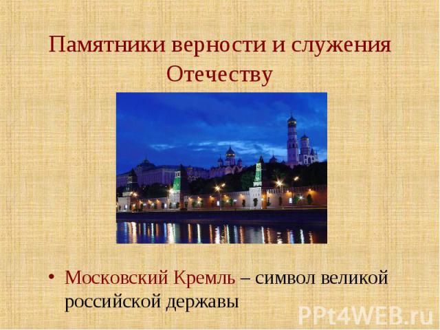 Памятники верности и служения Отечеству Московский Кремль – символ великой российской державы