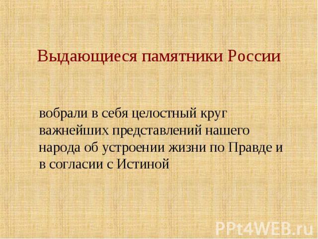 Выдающиеся памятники России вобрали в себя целостный круг важнейших представлений нашего народа об устроении жизни по Правде и в согласии с Истиной