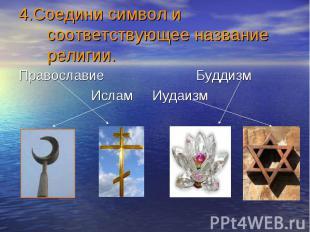 4.Соедини символ и соответствующее название религии. Православие Буддизм Ислам И