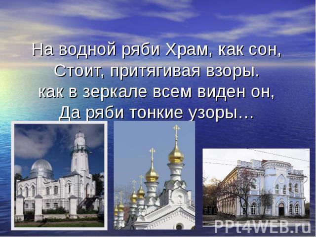 На водной ряби Храм, как сон,Стоит, притягивая взоры.как в зеркале всем виден он,Да ряби тонкие узоры…