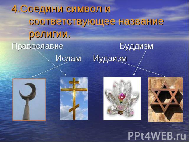 4.Соедини символ и соответствующее название религии. Православие Буддизм Ислам Иудаизм