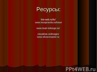 Ресурсы: feb-web.ru/fe/ www.mospravda.ru/issuewww.teatr-tolstogo.ru/visualrian.r