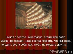 Бывая в театре, кинотеатре, читальном зале,музее, на лекции, надо всегда помнить