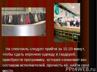 На спектакль следует прийти за 15-20 минут,чтобы сдать верхнюю одежду в гардероб