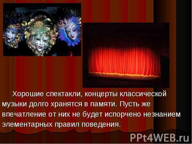 Хорошие спектакли, концерты классическоймузыки долго хранятся в памяти. Пусть жевпечатление от них не будет испорчено незнаниемэлементарных правил поведения.