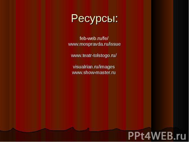 Ресурсы: feb-web.ru/fe/ www.mospravda.ru/issuewww.teatr-tolstogo.ru/visualrian.ru/imageswww.show-master.ru