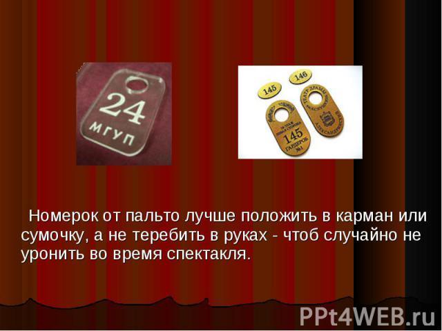 Номерок от пальто лучше положить в карман или сумочку, а не теребить в руках - чтоб случайно не уронить во время спектакля.