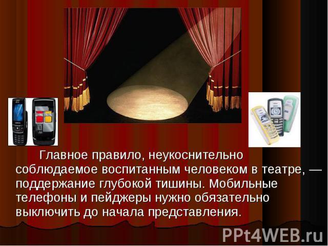 Главное правило, неукоснительно соблюдаемое воспитанным человеком в театре, — поддержание глубокой тишины. Мобильные телефоны и пейджеры нужно обязательно выключить до начала представления.