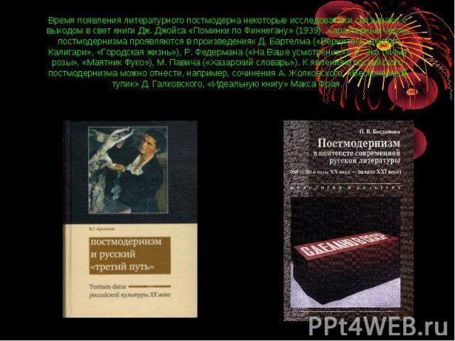 Время появления литературного постмодерна некоторые исследователи связывают с выходом в свет книги Дж. Джойса «Поминки по Финнегану» (1939). Характерные черты постмодернизма проявляются в произведениях Д. Бартелма («Вернитесь, доктор Калигари», «Гор…