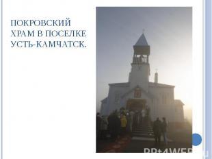 Покровский храм в поселке Усть-Камчатск.