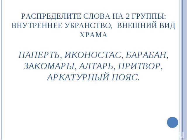 РАСПРЕДЕЛИТЕ СЛОВА НА 2 ГРУППЫ: ВНУТРЕННЕЕ УБРАНСТВО, ВНЕШНИЙ ВИД ХРАМАПАПЕРТЬ, ИКОНОСТАС, БАРАБАН, ЗАКОМАРЫ, АЛТАРЬ, ПРИТВОР, АРКАТУРНЫЙ ПОЯС.