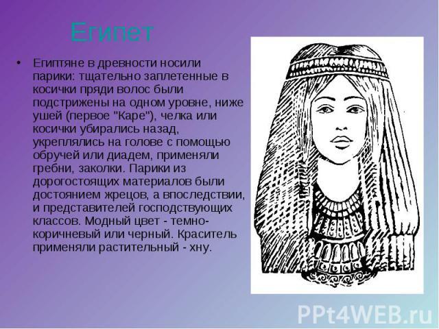 Египет Египтяне в древности носили парики: тщательно заплетенные в косички пряди волос были подстрижены на одном уровне, ниже ушей (первое