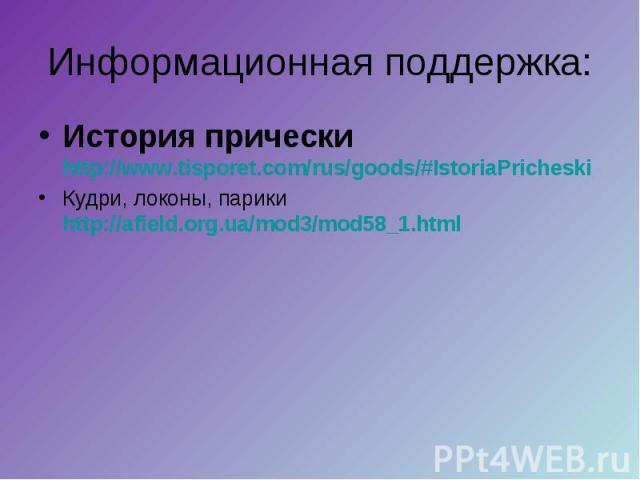 Информационная поддержка: История прически http://www.tisporet.com/rus/goods/#IstoriaPricheskiКудри, локоны, парики http://afield.org.ua/mod3/mod58_1.html
