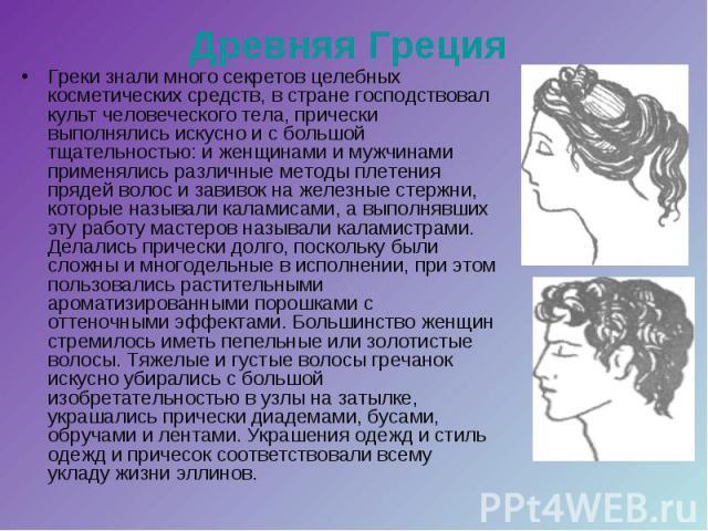 Древняя Греция Греки знали много секретов целебных косметических средств, в стране господствовал культ человеческого тела, прически выполнялись искусно и с большой тщательностью: и женщинами и мужчинами применялись различные методы плетения прядей в…