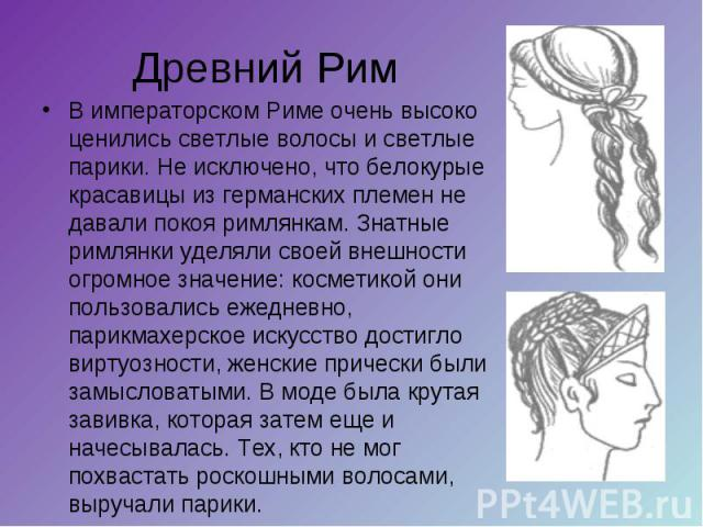 Древний Рим В императорском Риме очень высоко ценились светлые волосы и светлые парики. Не исключено, что белокурые красавицы из германских племен не давали покоя римлянкам. Знатные римлянки уделяли своей внешности огромное значение: косметикой они …