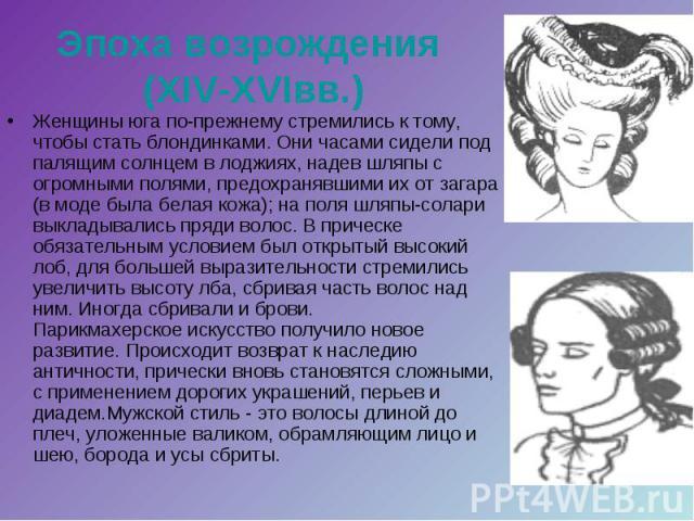 Эпоха возрождения (XIV-XVIвв.) Женщины юга по-прежнему стремились к тому, чтобы стать блондинками. Они часами сидели под палящим солнцем в лоджиях, надев шляпы с огромными полями, предохранявшими их от загара (в моде была белая кожа); на поля шляпы-…