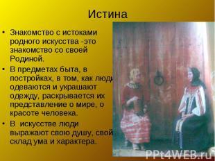 Истина Знакомство с истоками родного искусства -это знакомство со своей Родиной.