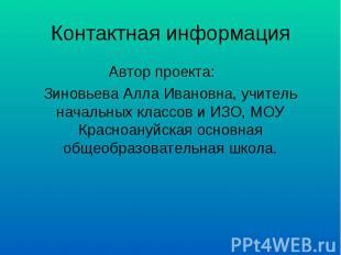 Контактная информация Автор проекта:Зиновьева Алла Ивановна, учитель начальных к