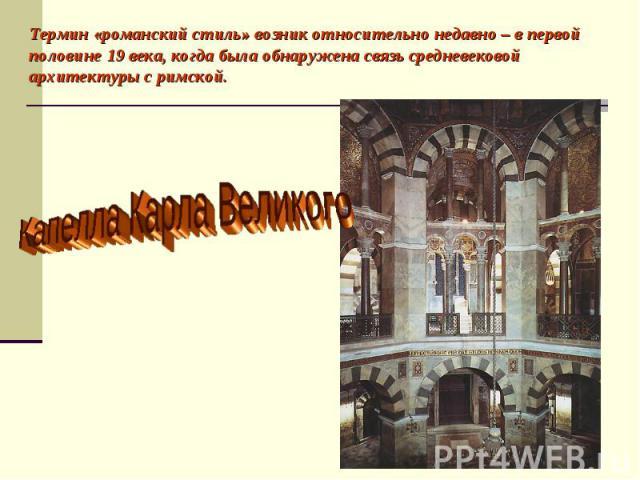 Термин «романский стиль» возник относительно недавно – в первой половине 19 века, когда была обнаружена связь средневековой архитектуры с римской. Капелла Карла Великого