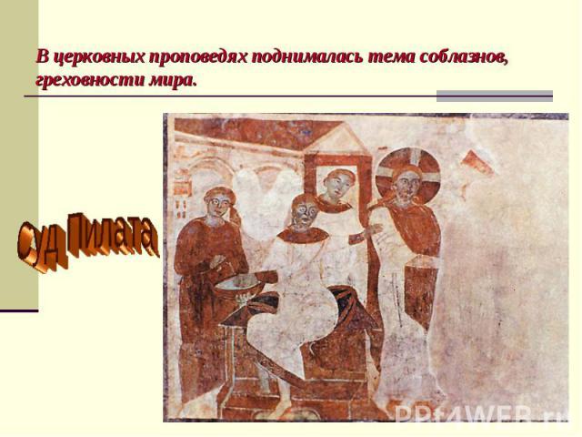В церковных проповедях поднималась тема соблазнов, греховности мира.Суд Пилата