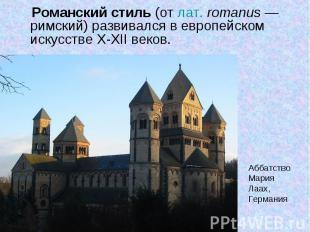 Романский стиль (от лат.romanus— римский) развивался в европейском искусстве X