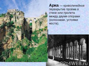 Арка — криволинейное перекрытие проёма в стене или пролета между двумя опорами (