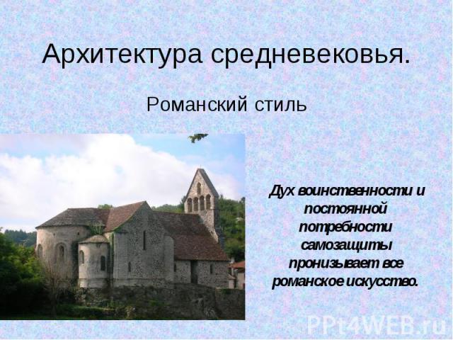 Архитектура средневековья. Романский стиль Дух воинственности и постоянной потребности самозащиты пронизывает все романское искусство.