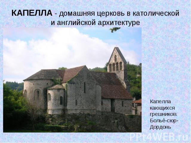 КАПЕЛЛА - домашняя церковь в католической и английской архитектуреКапелла кающихся грешников. Больё-сюр-Дордонь