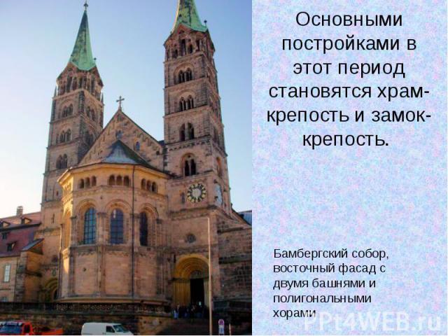 Основными постройками в этот период становятся храм-крепость и замок-крепость. Бамбергский собор, восточный фасад с двумя башнями и полигональными хорами