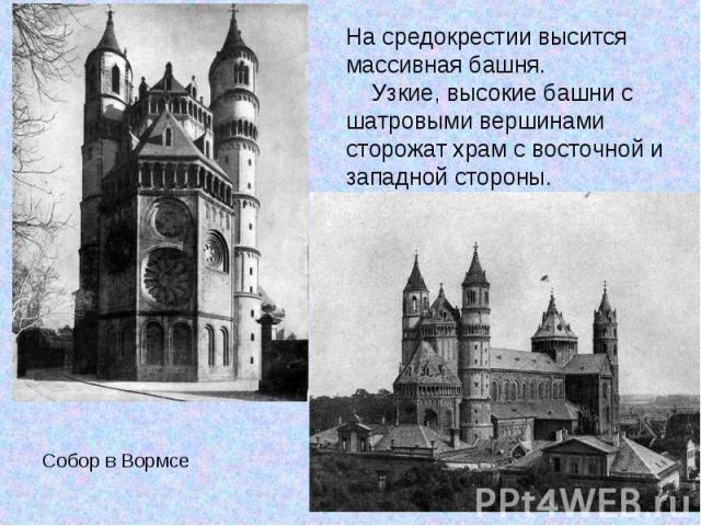 На средокрестии высится массивная башня. Узкие, высокие башни с шатровыми вершинами сторожат храм с восточной и западной стороны. Собор в Вормсе