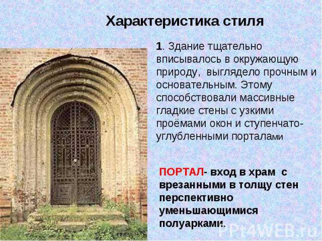 Характеристика стиля 1. Здание тщательно вписывалось в окружающую природу, выглядело прочным и основательным. Этому способствовали массивные гладкие стены с узкими проёмами окон и ступенчато-углубленными порталамиПОРТАЛ- вход в храм с врезанными в …