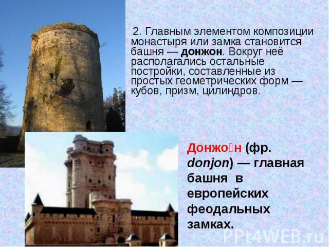 2. Главным элементом композиции монастыря или замка становится башня— донжон. Вокруг неё располагались остальные постройки, составленные из простых геометрических форм— кубов, призм, цилиндров.Донжон (фр. donjon) — главная башня в европейских феод…