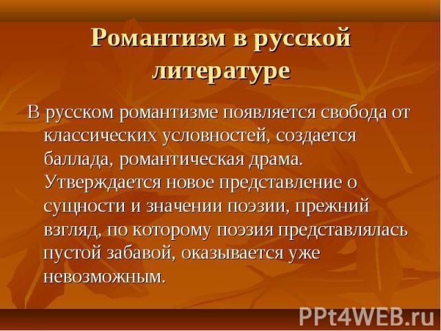 Романтизм в русской литературе В русском романтизме появляется свобода от классических условностей, создается баллада, романтическая драма. Утверждается новое представление о сущности и значении поэзии, прежний взгляд, по которому поэзия представлял…