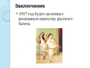 Заключение 1917 год будто захлопнул роскошную шкатулку русского балета.