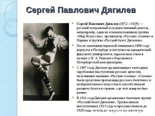 Сергей Павлович Дягилев Сергей Павлович Дягилев (1872—1929)— русский театральны