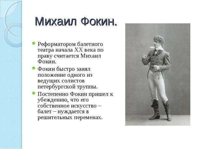 Михаил Фокин. Реформатором балетного театра начала ХХ века по праву считается Михаил Фокин.Фокин быстро занял положение одного из ведущих солистов петербургской труппы.Постепенно Фокин пришел к убеждению, что его собственное искусство – балет – нужд…