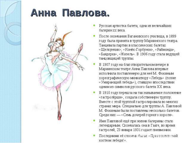 Анна Павлова. Русская артистка балета, одна из величайших балерин xx века.После окончания Вагановского училища, в 1899 году была принята в труппу Мариинского театра. Танцевала партии в классических балетах «Щелкунчик», «Конёк-Горбунок», «Раймонда», …