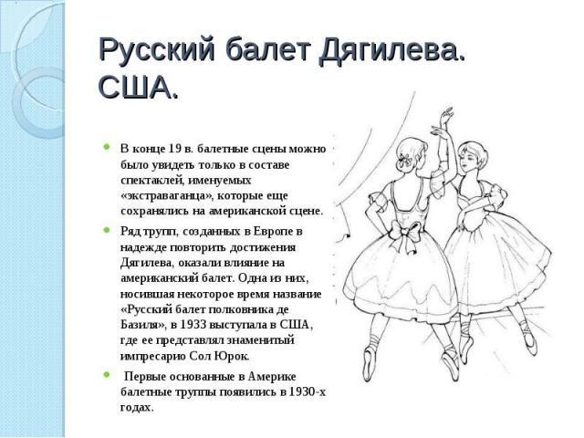 Русский балет Дягилева.США. В конце 19 в. балетные сцены можно было увидеть только в составе спектаклей, именуемых «экстраваганца», которые еще сохранялись на американской сцене.Ряд трупп, созданных в Европе в надежде повторить достижения Дягилева, …