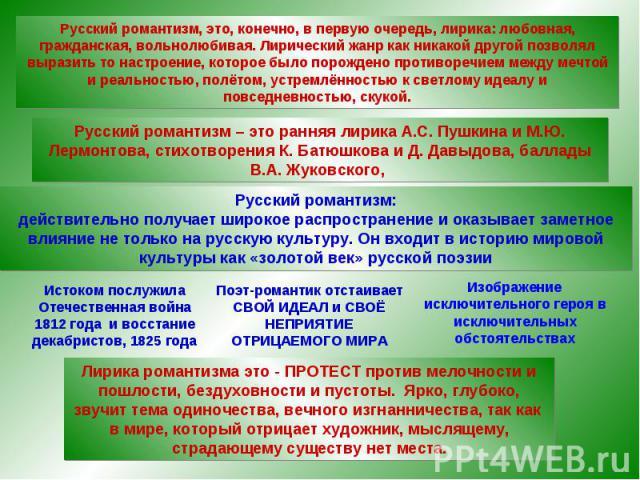 Русский романтизм, это, конечно, в первую очередь, лирика: любовная, гражданская, вольнолюбивая. Лирический жанр как никакой другой позволял выразить то настроение, которое было порождено противоречием между мечтой и реальностью, полётом, устремлённ…