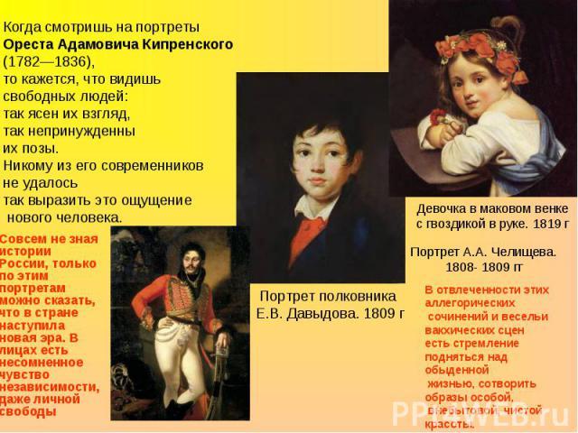Когда смотришь на портреты Ореста Адамовича Кипренского (1782—1836), то кажется, что видишь свободных людей: так ясен их взгляд, так непринужденны их позы. Никому из его современников не удалось так выразить это ощущение нового человека. Совсем не з…