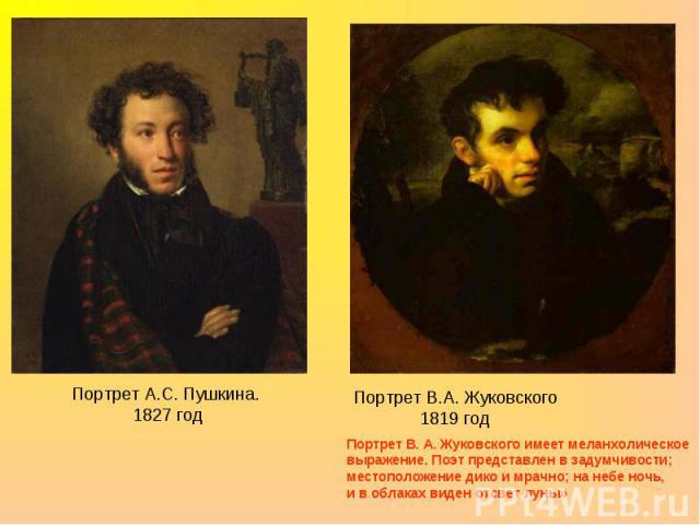 Портрет А.С. Пушкина. 1827 годПортрет В.А. Жуковского1819 годПортрет В. А. Жуковского имеет меланхолическое выражение. Поэт представлен в задумчивости; местоположение дико и мрачно; на небе ночь, и в облаках виден отсвет луны»