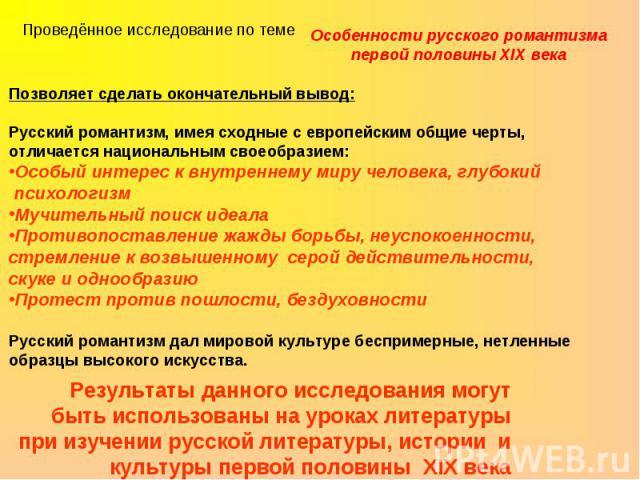 Проведённое исследование по темеОсобенности русского романтизма первой половины XIX векаПозволяет сделать окончательный вывод:Русский романтизм, имея сходные с европейским общие черты, отличается национальным своеобразием:Особый интерес к внутреннем…