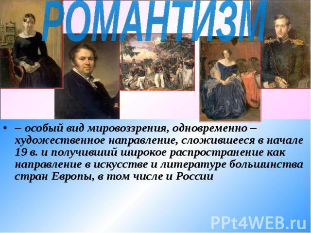 РОМАНТИЗМ – особый вид мировоззрения, одновременно – художественное направление, сложившееся в начале 19 в. и получивший широкое распространение как направление в искусстве и литературе большинства стран Европы, в том числе и России