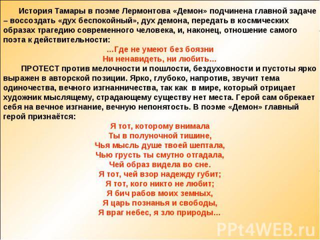 История Тамары в поэме Лермонтова «Демон» подчинена главной задаче – воссоздать «дух беспокойный», дух демона, передать в космических образах трагедию современного человека, и, наконец, отношение самого поэта к действительности:…Где не умеют без боя…