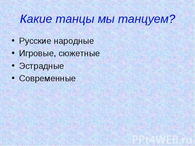 Какие танцы мы танцуем? Русские народныеИгровые, сюжетныеЭстрадныеСовременные