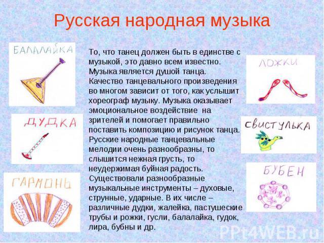 Русская народная музыка То, что танец должен быть в единстве с музыкой, это давно всем известно. Музыка является душой танца. Качество танцевального произведения во многом зависит от того, как услышит хореограф музыку. Музыка оказывает эмоциональное…
