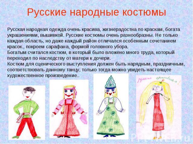 Русские народные костюмы Русская народная одежда очень красива, жизнерадостна по краскам, богата украшениями, вышивкой. Русские костюмы очень разнообразны. Не только каждая область, но даже каждый район отличался особенным сочетанием красок., покрое…